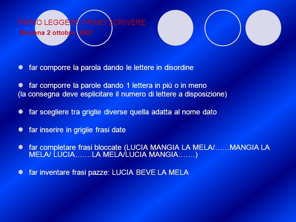PRIMO LEGGERE PRIMO SCRIVERE Modena 2 ottobre 2007 far comporre la parola dando le lettere in disordine far comporre la parole dando 1 lettera in più