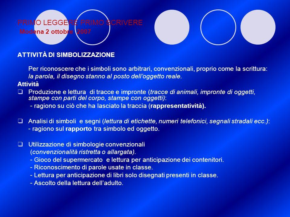 PRIMO LEGGERE PRIMO SCRIVERE Modena 2 ottobre 2007 ATTIVITÀ DI SIMBOLIZZAZIONE Per riconoscere che i simboli sono arbitrari, convenzionali, proprio co