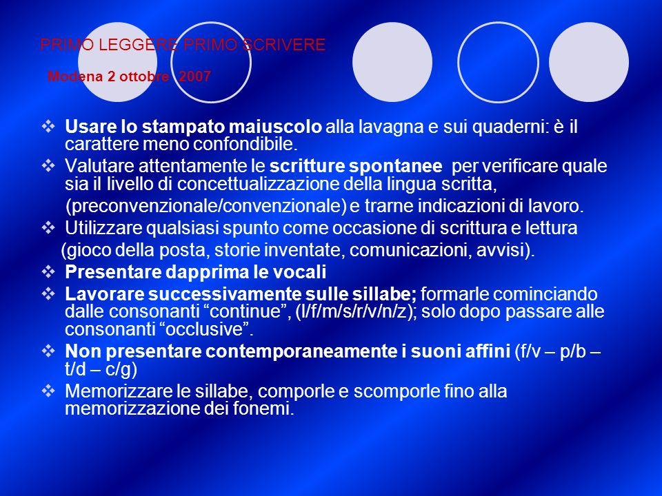 PRIMO LEGGERE PRIMO SCRIVERE Modena 2 ottobre 2007 Usare lo stampato maiuscolo alla lavagna e sui quaderni: è il carattere meno confondibile. Valutare