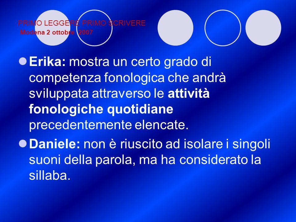 PRIMO LEGGERE PRIMO SCRIVERE Modena 2 ottobre 2007 Erika: mostra un certo grado di competenza fonologica che andrà sviluppata attraverso le attività f