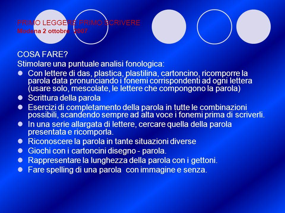 PRIMO LEGGERE PRIMO SCRIVERE Modena 2 ottobre 2007 COSA FARE? Stimolare una puntuale analisi fonologica: Con lettere di das, plastica, plastilina, car