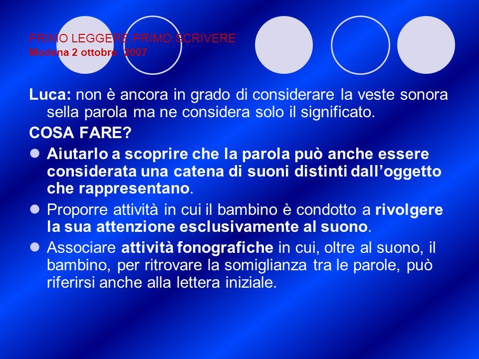 PRIMO LEGGERE PRIMO SCRIVERE Modena 2 ottobre 2007 Luca: non è ancora in grado di considerare la veste sonora sella parola ma ne considera solo il sig