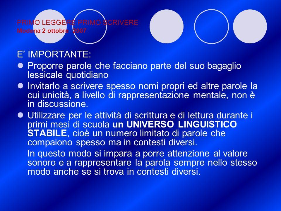 PRIMO LEGGERE PRIMO SCRIVERE Modena 2 ottobre 2007 E IMPORTANTE: Proporre parole che facciano parte del suo bagaglio lessicale quotidiano Invitarlo a