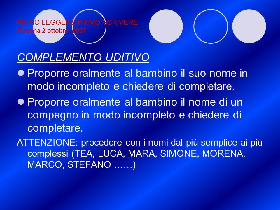 PRIMO LEGGERE PRIMO SCRIVERE Modena 2 ottobre 2007 COMPLEMENTO UDITIVO Proporre oralmente al bambino il suo nome in modo incompleto e chiedere di comp