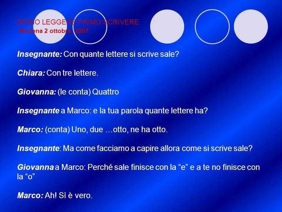 PRIMO LEGGERE PRIMO SCRIVERE Modena 2 ottobre 2007 Insegnante: Con quante lettere si scrive sale? Chiara: Con tre lettere. Giovanna: (le conta) Quattr