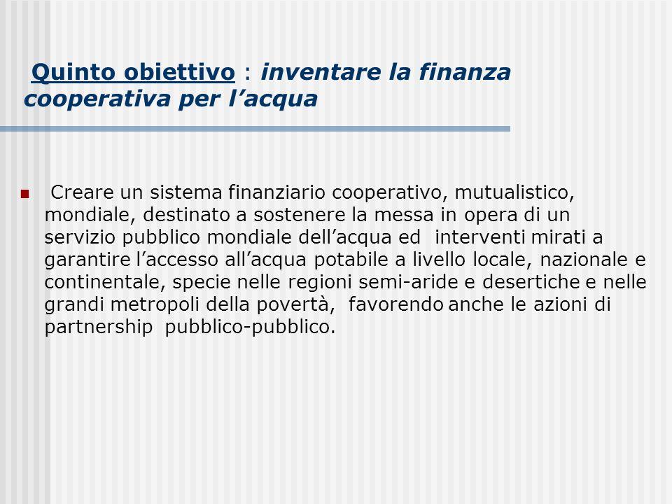 Quinto obiettivo : inventare la finanza cooperativa per lacqua Creare un sistema finanziario cooperativo, mutualistico, mondiale, destinato a sostener