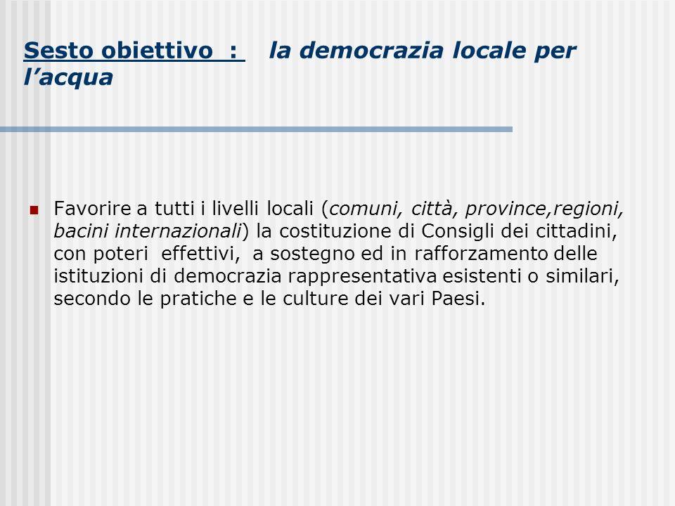 Sesto obiettivo : la democrazia locale per lacqua Favorire a tutti i livelli locali (comuni, città, province,regioni, bacini internazionali) la costit