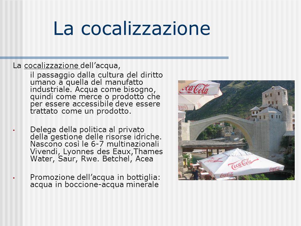 La cocalizzazione cocalizzazione La cocalizzazione dellacqua, il passaggio dalla cultura del diritto umano a quella del manufatto industriale. Acqua c