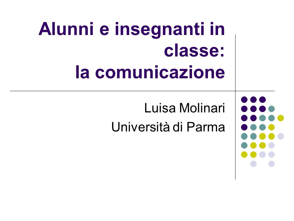 Alunni e insegnanti in classe: la comunicazione Luisa Molinari Università di Parma