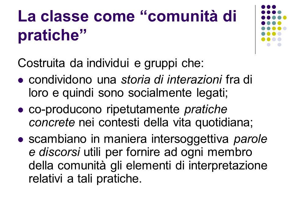 La classe come comunità di pratiche Costruita da individui e gruppi che: condividono una storia di interazioni fra di loro e quindi sono socialmente l