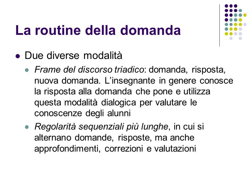 La routine della domanda Due diverse modalità Frame del discorso triadico: domanda, risposta, nuova domanda. Linsegnante in genere conosce la risposta