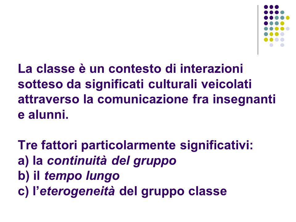 La classe è un contesto di interazioni sotteso da significati culturali veicolati attraverso la comunicazione fra insegnanti e alunni. Tre fattori par