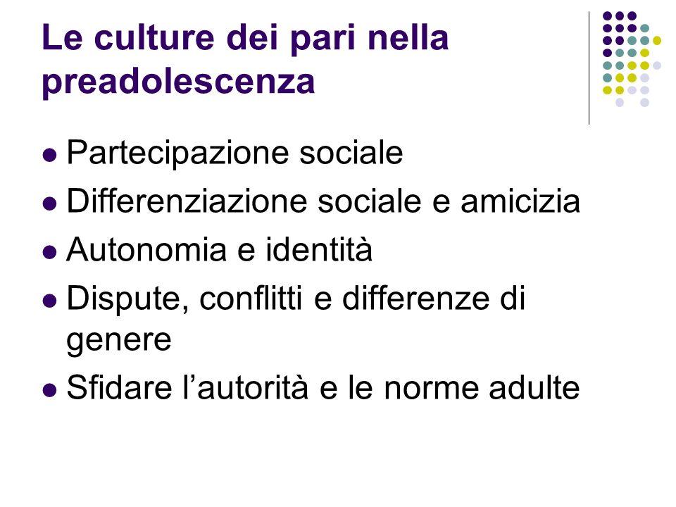 Le culture dei pari nella preadolescenza Partecipazione sociale Differenziazione sociale e amicizia Autonomia e identità Dispute, conflitti e differen