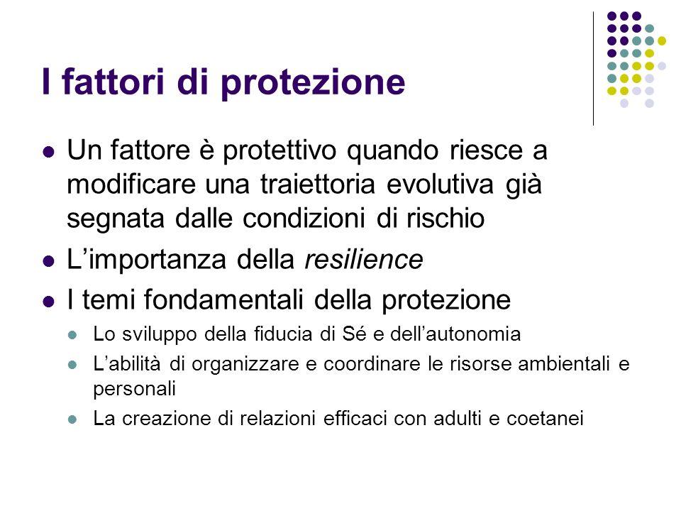 I fattori di protezione Un fattore è protettivo quando riesce a modificare una traiettoria evolutiva già segnata dalle condizioni di rischio Limportan