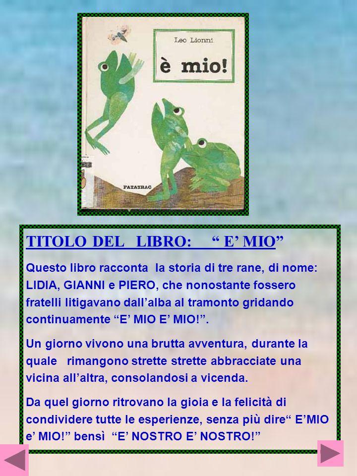TITOLO DEL LIBRO: E MIO Questo libro racconta la storia di tre rane, di nome: LIDIA, GIANNI e PIERO, che nonostante fossero fratelli litigavano dallal