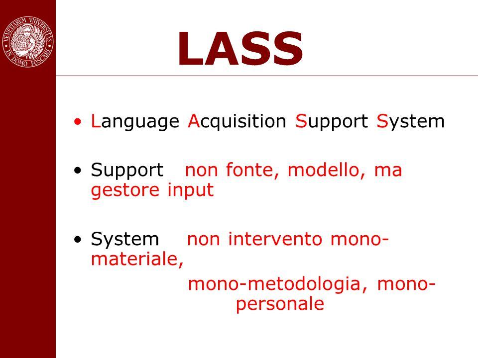 LASS Language Acquisition Support System Support non fonte, modello, ma gestore input System non intervento mono- materiale, mono-metodologia, mono- p