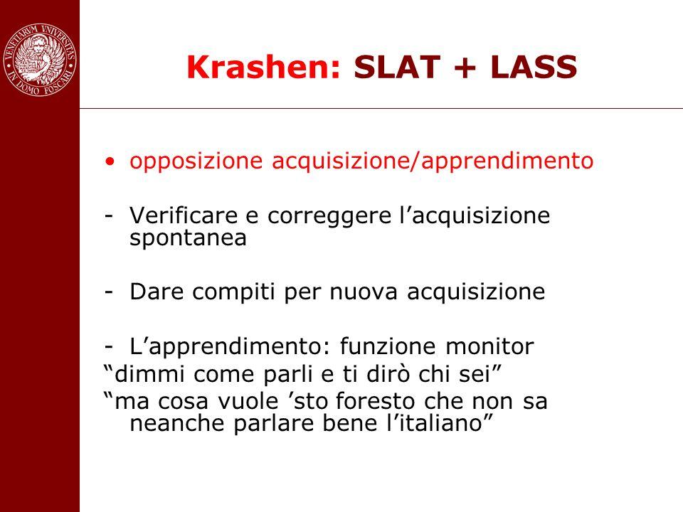 Krashen: SLAT + LASS opposizione acquisizione/apprendimento -Verificare e correggere lacquisizione spontanea -Dare compiti per nuova acquisizione -Lap