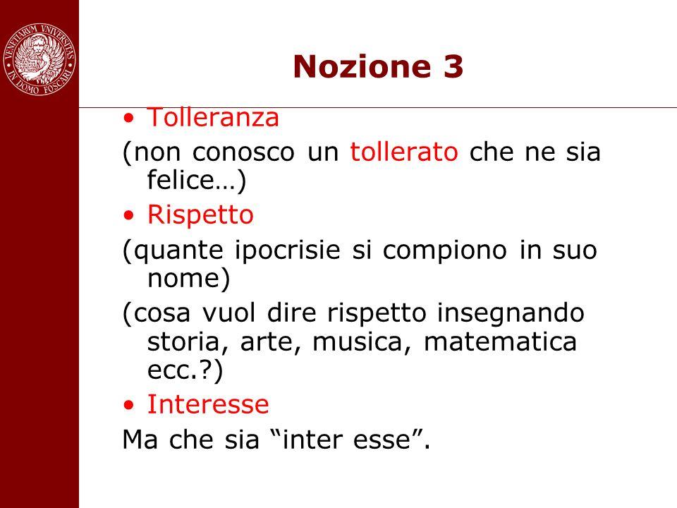 Nozione 3 Tolleranza (non conosco un tollerato che ne sia felice…) Rispetto (quante ipocrisie si compiono in suo nome) (cosa vuol dire rispetto insegn