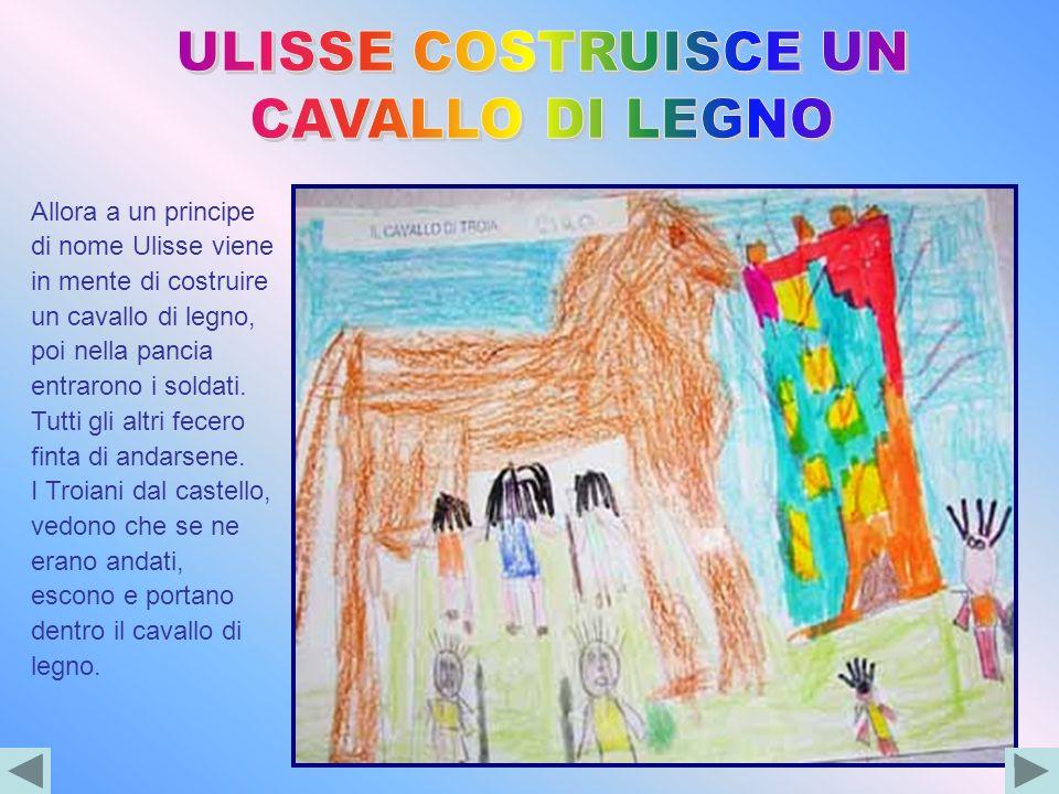 Allora a un principe di nome Ulisse viene in mente di costruire un cavallo di legno, poi nella pancia entrarono i soldati. Tutti gli altri fecero fint