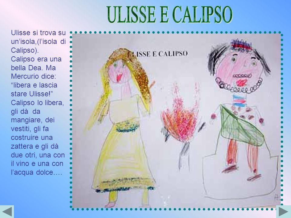Ulisse si trova su unisola,(lisola di Calipso). Calipso era una bella Dea. Ma Mercurio dice: libera e lascia stare Ulisse! Calipso lo libera, gli dà d