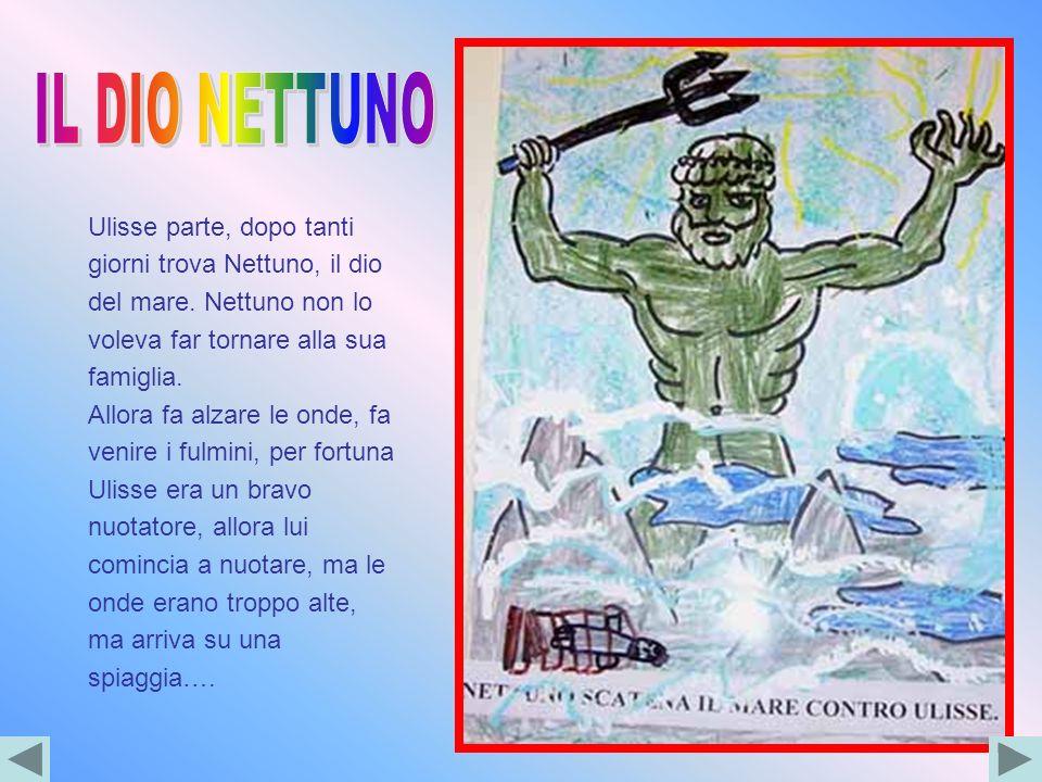 Ulisse parte, dopo tanti giorni trova Nettuno, il dio del mare. Nettuno non lo voleva far tornare alla sua famiglia. Allora fa alzare le onde, fa veni