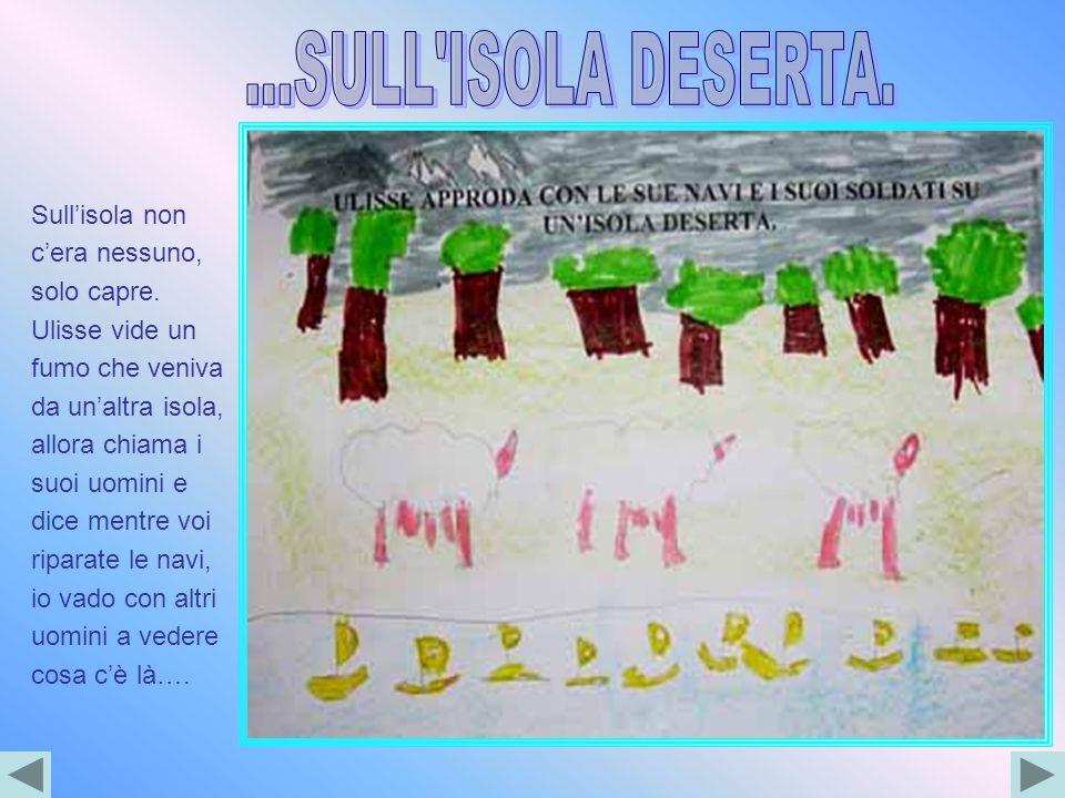Sullisola non cera nessuno, solo capre. Ulisse vide un fumo che veniva da unaltra isola, allora chiama i suoi uomini e dice mentre voi riparate le nav