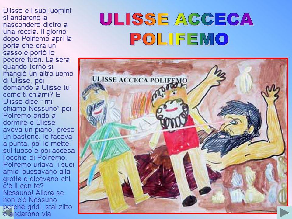 Ulisse e i suoi uomini si andarono a nascondere dietro a una roccia. Il giorno dopo Polifemo aprì la porta che era un sasso e portò le pecore fuori. L