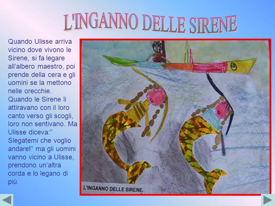 Quando Ulisse arriva vicino dove vivono le Sirene, si fa legare allalbero maestro, poi prende della cera e gli uomini se la mettono nelle orecchie. Qu