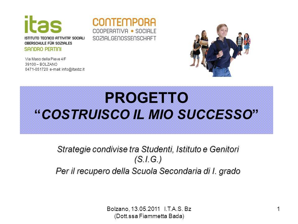 Bolzano, 13.05.2011 I.T.A.S. Bz (Dott.ssa Fiammetta Bada) 1 PROGETTOCOSTRUISCO IL MIO SUCCESSO Strategie condivise tra Studenti, Istituto e Genitori (