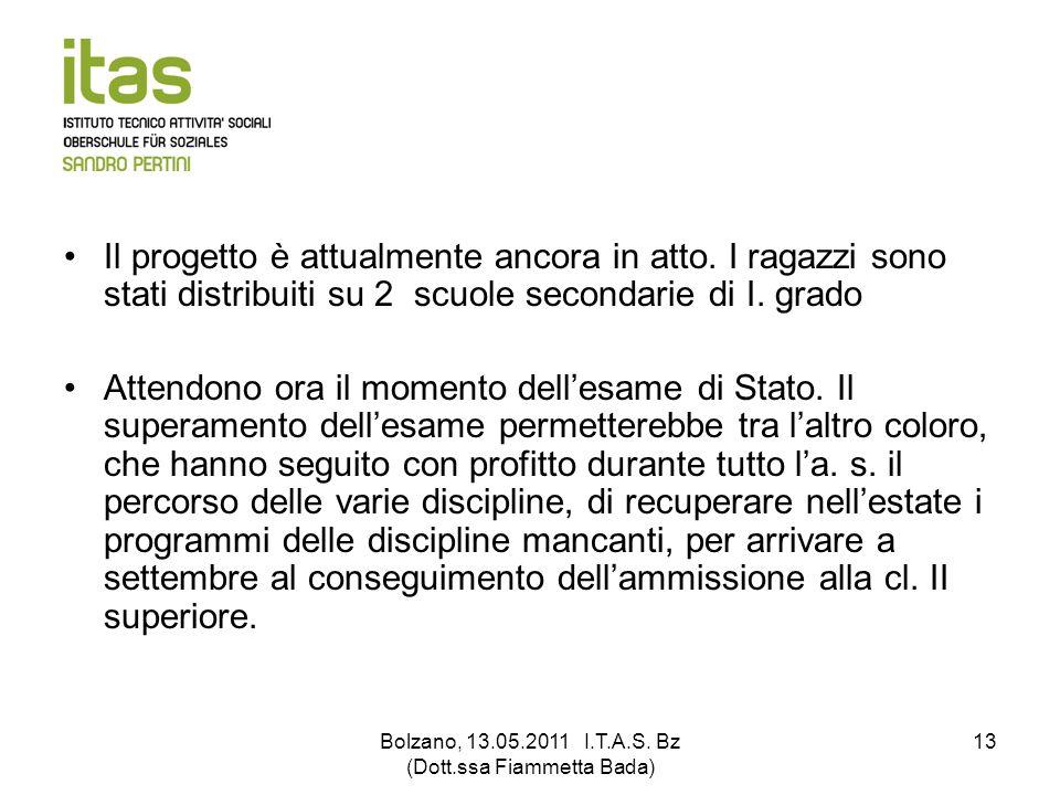 Bolzano, 13.05.2011 I.T.A.S. Bz (Dott.ssa Fiammetta Bada) 13 Il progetto è attualmente ancora in atto. I ragazzi sono stati distribuiti su 2 scuole se