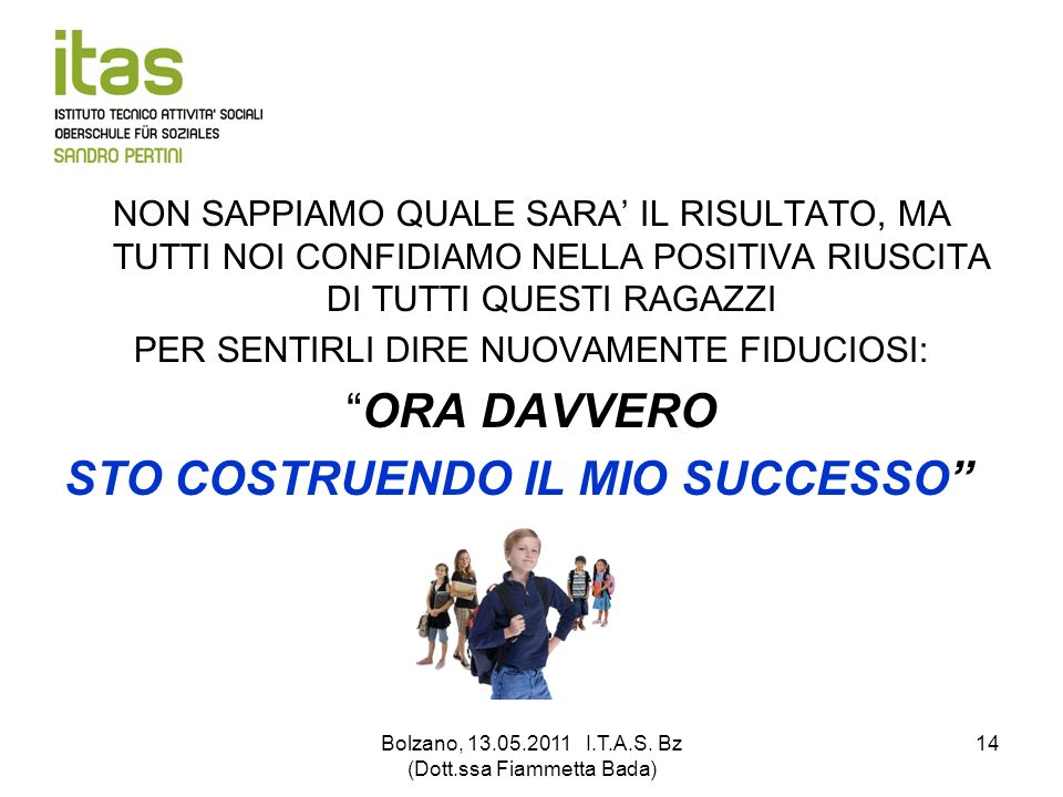 Bolzano, 13.05.2011 I.T.A.S. Bz (Dott.ssa Fiammetta Bada) 14 NON SAPPIAMO QUALE SARA IL RISULTATO, MA TUTTI NOI CONFIDIAMO NELLA POSITIVA RIUSCITA DI