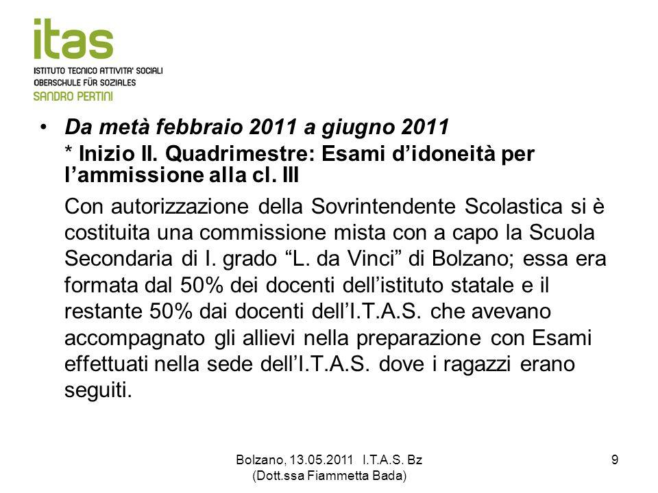 Bolzano, 13.05.2011 I.T.A.S. Bz (Dott.ssa Fiammetta Bada) 9 Da metà febbraio 2011 a giugno 2011 * Inizio II. Quadrimestre: Esami didoneità per lammiss