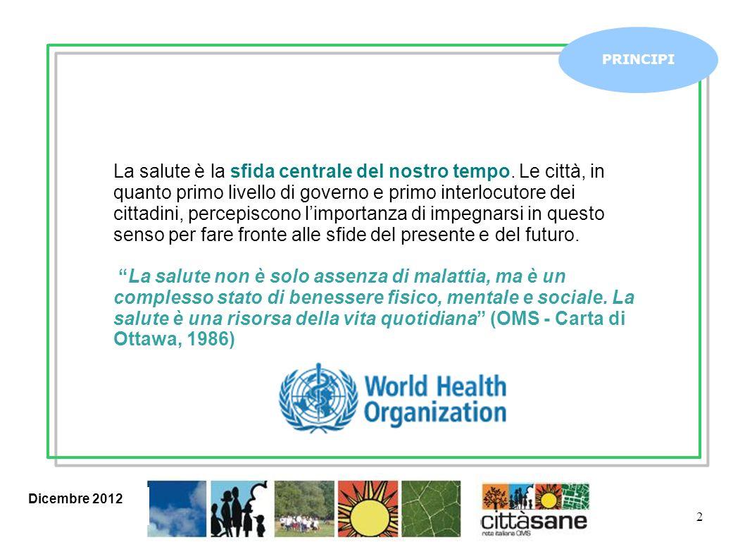 Dicembre 2012 2 PRINCIPI La salute è la sfida centrale del nostro tempo. Le città, in quanto primo livello di governo e primo interlocutore dei cittad