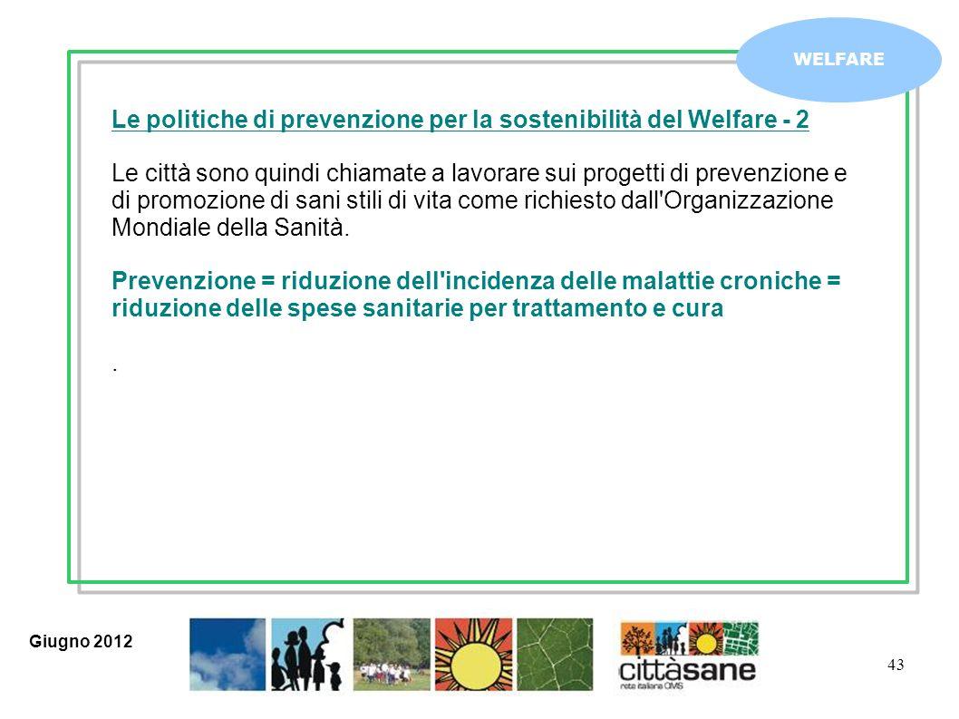 43 WELFARE Le politiche di prevenzione per la sostenibilità del Welfare - 2 Le città sono quindi chiamate a lavorare sui progetti di prevenzione e di promozione di sani stili di vita come richiesto dall Organizzazione Mondiale della Sanità.