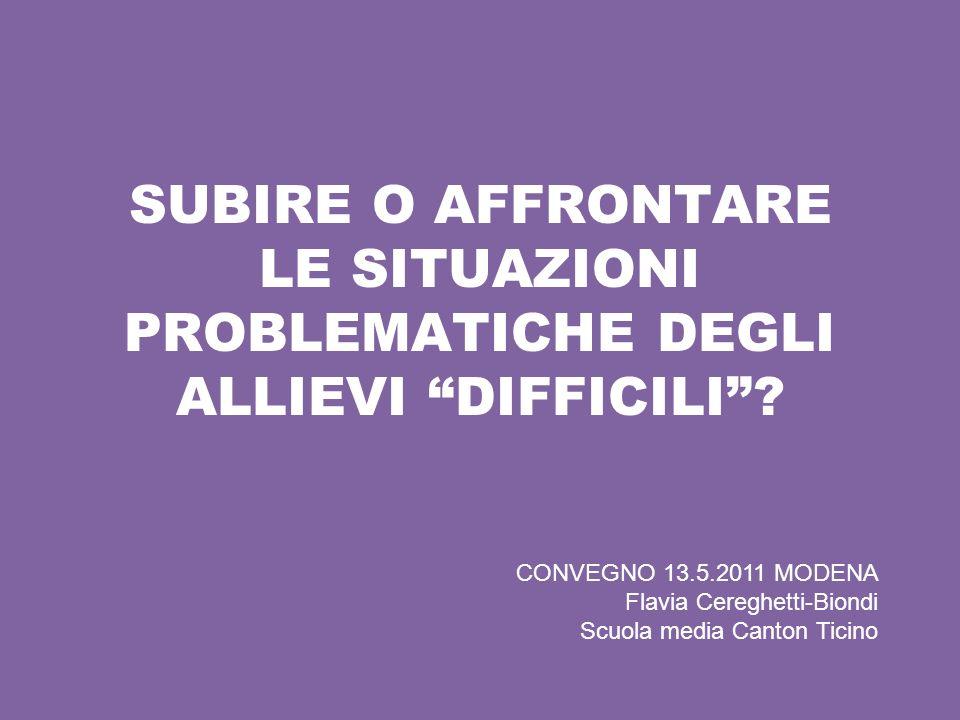 SUBIRE O AFFRONTARE LE SITUAZIONI PROBLEMATICHE DEGLI ALLIEVI DIFFICILI? CONVEGNO 13.5.2011 MODENA Flavia Cereghetti-Biondi Scuola media Canton Ticino