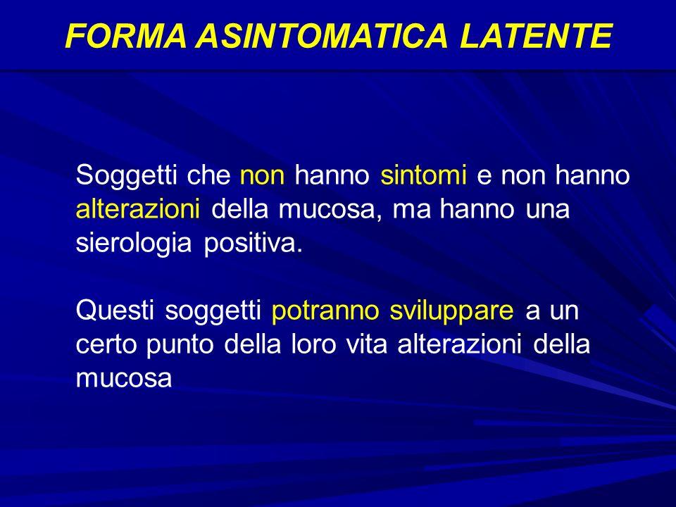 FORMA ASINTOMATICA LATENTE Soggetti che non hanno sintomi e non hanno alterazioni della mucosa, ma hanno una sierologia positiva.