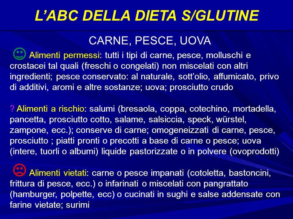 LABC DELLA DIETA S/GLUTINE Alimenti permessi: tutti i tipi di carne, pesce, molluschi e crostacei tal quali (freschi o congelati) non miscelati con altri ingredienti; pesce conservato: al naturale, sottolio, affumicato, privo di additivi, aromi e altre sostanze; uova; prosciutto crudo .