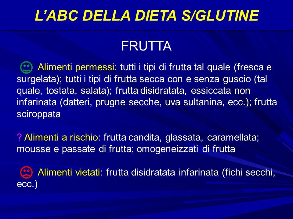 LABC DELLA DIETA S/GLUTINE Alimenti permessi: tutti i tipi di frutta tal quale (fresca e surgelata); tutti i tipi di frutta secca con e senza guscio (tal quale, tostata, salata); frutta disidratata, essiccata non infarinata (datteri, prugne secche, uva sultanina, ecc.); frutta sciroppata .
