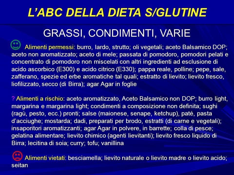 LABC DELLA DIETA S/GLUTINE Alimenti permessi: burro, lardo, strutto; oli vegetali; aceto Balsamico DOP; aceto non aromatizzato; aceto di mele; passata di pomodoro, pomodori pelati e concentrato di pomodoro non miscelati con altri ingredienti ad esclusione di acido ascorbico (E300) e acido citrico (E330); pappa reale, polline; pepe, sale, zafferano, spezie ed erbe aromatiche tal quali; estratto di lievito; lievito fresco, liofilizzato, secco (di Birra); agar Agar in foglie .