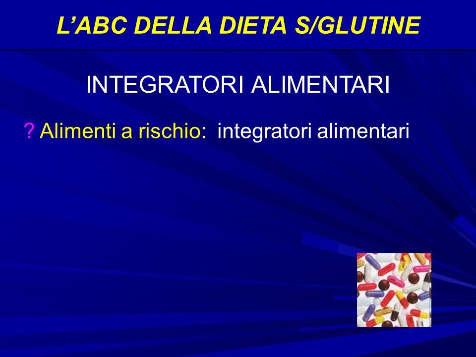 LABC DELLA DIETA S/GLUTINE Alimenti a rischio: integratori alimentari INTEGRATORI ALIMENTARI