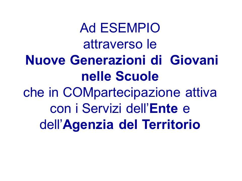Ad ESEMPIO attraverso le Nuove Generazioni di Giovani nelle Scuole che in COMpartecipazione attiva con i Servizi dellEnte e dellAgenzia del Territorio