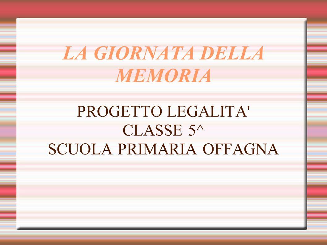 LA GIORNATA DELLA MEMORIA PROGETTO LEGALITA' CLASSE 5^ SCUOLA PRIMARIA OFFAGNA