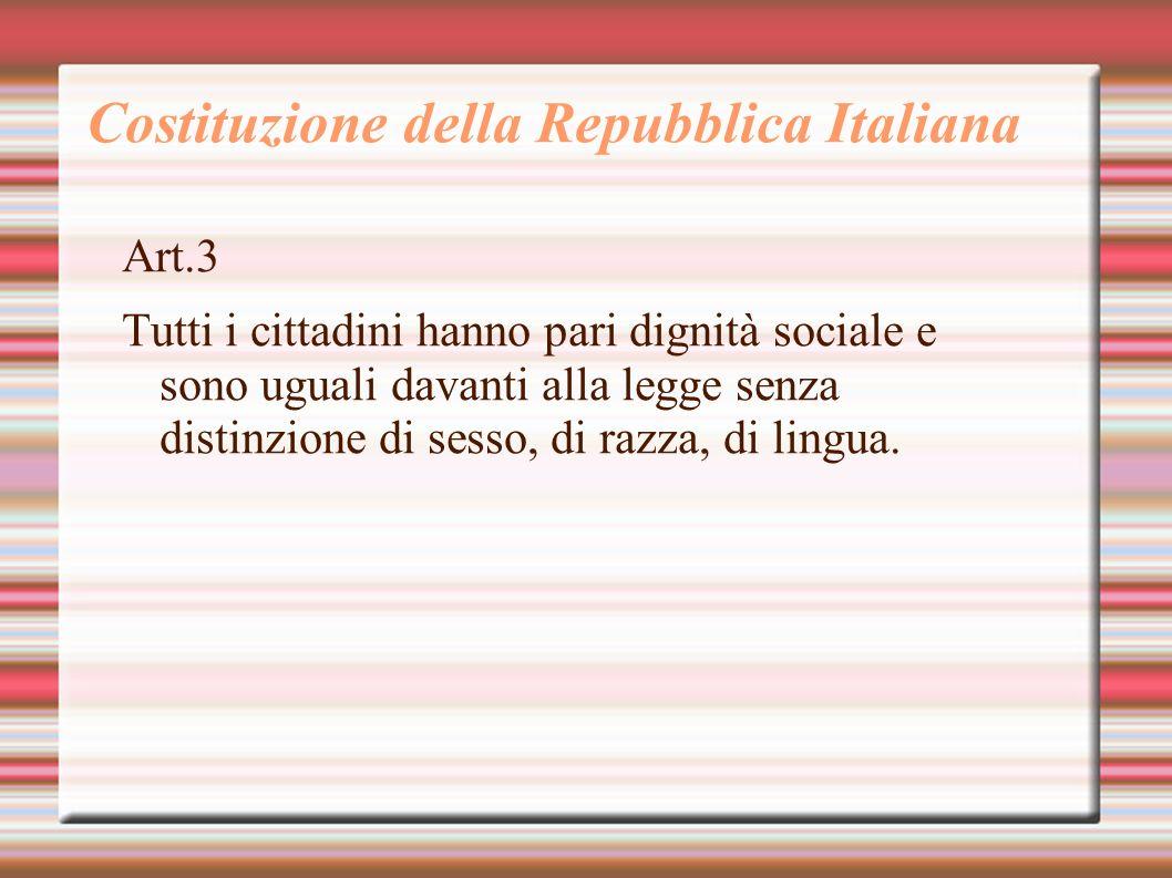 Costituzione della Repubblica Italiana Art.3 Tutti i cittadini hanno pari dignità sociale e sono uguali davanti alla legge senza distinzione di sesso,