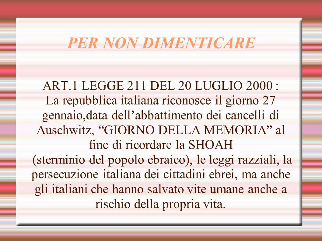 PER NON DIMENTICARE ART.1 LEGGE 211 DEL 20 LUGLIO 2000 : La repubblica italiana riconosce il giorno 27 gennaio,data dellabbattimento dei cancelli di A