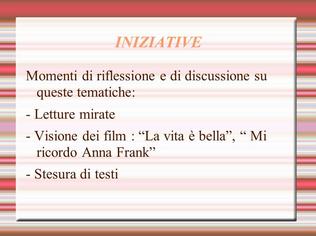 INIZIATIVE Momenti di riflessione e di discussione su queste tematiche: - Letture mirate - Visione dei film : La vita è bella, Mi ricordo Anna Frank -
