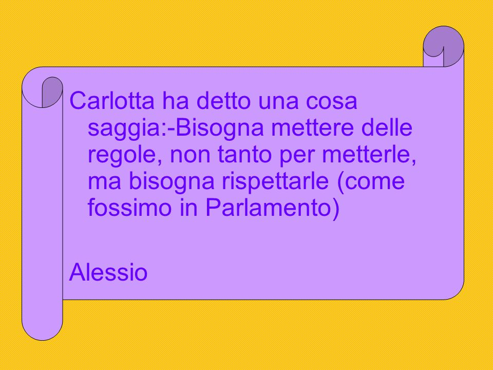 Carlotta ha detto una cosa saggia:-Bisogna mettere delle regole, non tanto per metterle, ma bisogna rispettarle (come fossimo in Parlamento) Alessio