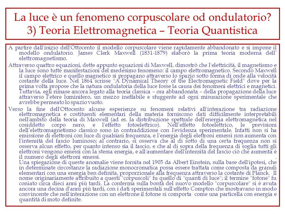 La luce è un fenomeno corpuscolare od ondulatorio? 3) Teoria Elettromagnetica – Teoria Quantistica A partire dall'inizio dell'Ottocento il modello cor