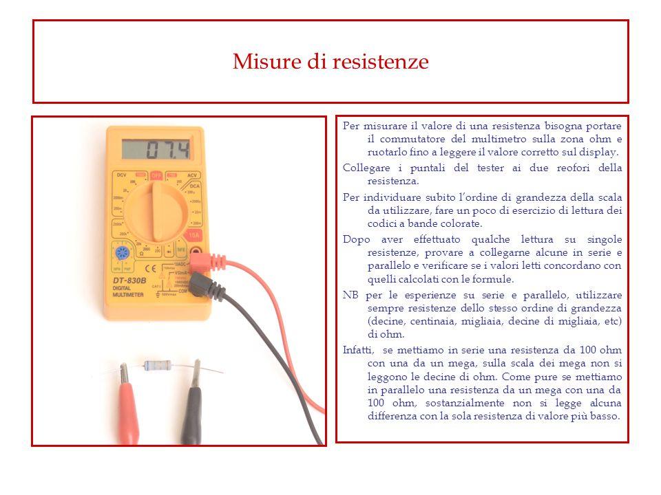 Misure di resistenze Per misurare il valore di una resistenza bisogna portare il commutatore del multimetro sulla zona ohm e ruotarlo fino a leggere i