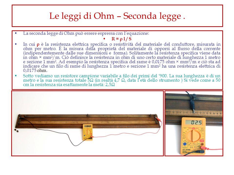 Le leggi di Ohm – Seconda legge. La seconda legge di Ohm può essere espressa con lequazione: R = ρ l / S In cui ρ è la resistenza elettrica specifica