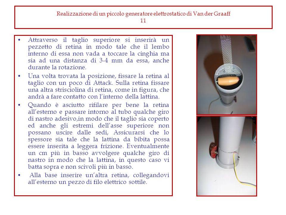Realizzazione di un piccolo generatore elettrostatico di Van der Graaff 11 Attraverso il taglio superiore si inserirà un pezzetto di retina in modo ta